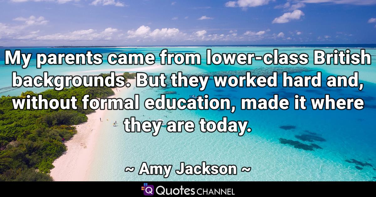 My parents came from lower-class British backgrounds. But they worked hard and, without formal education, made it where they are today.