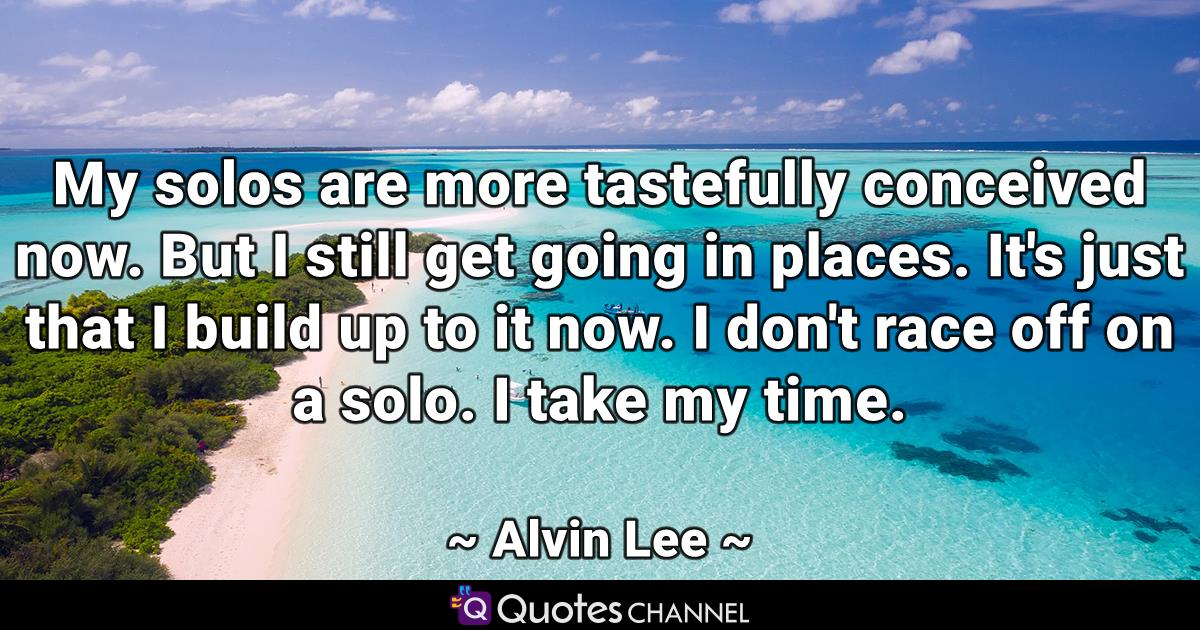My solos are more tastefully conceived now. But I still get going in places. It's just that I build up to it now. I don't race off on a solo. I take my time.