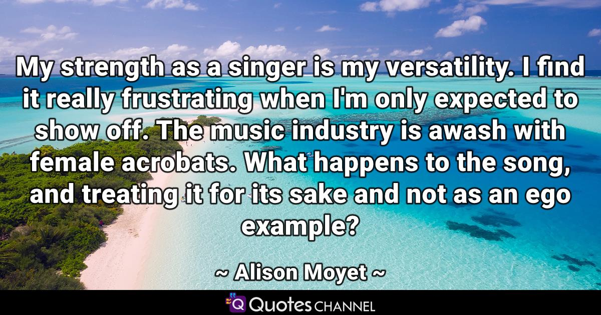 My strength as a singer is my versatility. I find it really frustrating when I'm only expected to show off. The music industry is awash with female acrobats. What happens to the song, and treating it for its sake and not as an ego example?