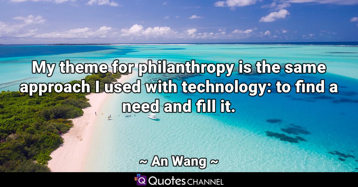 My theme for philanthropy is the same approach I used with technology: to find a need and fill it.