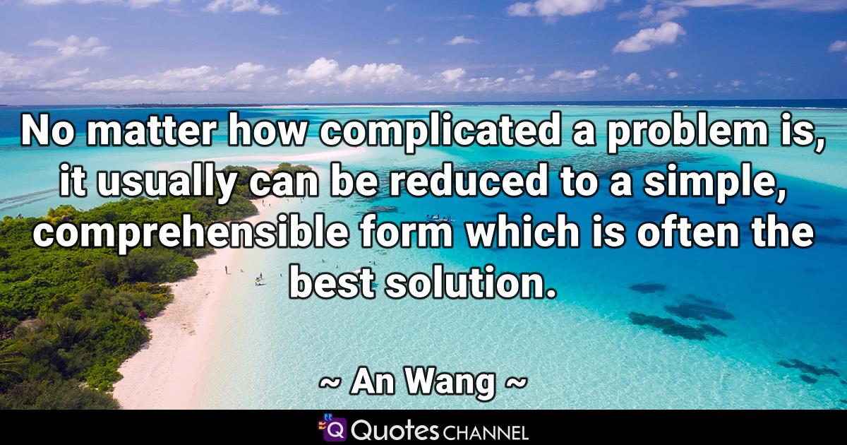 No matter how complicated a problem is, it usually can be reduced to a simple, comprehensible form which is often the best solution.