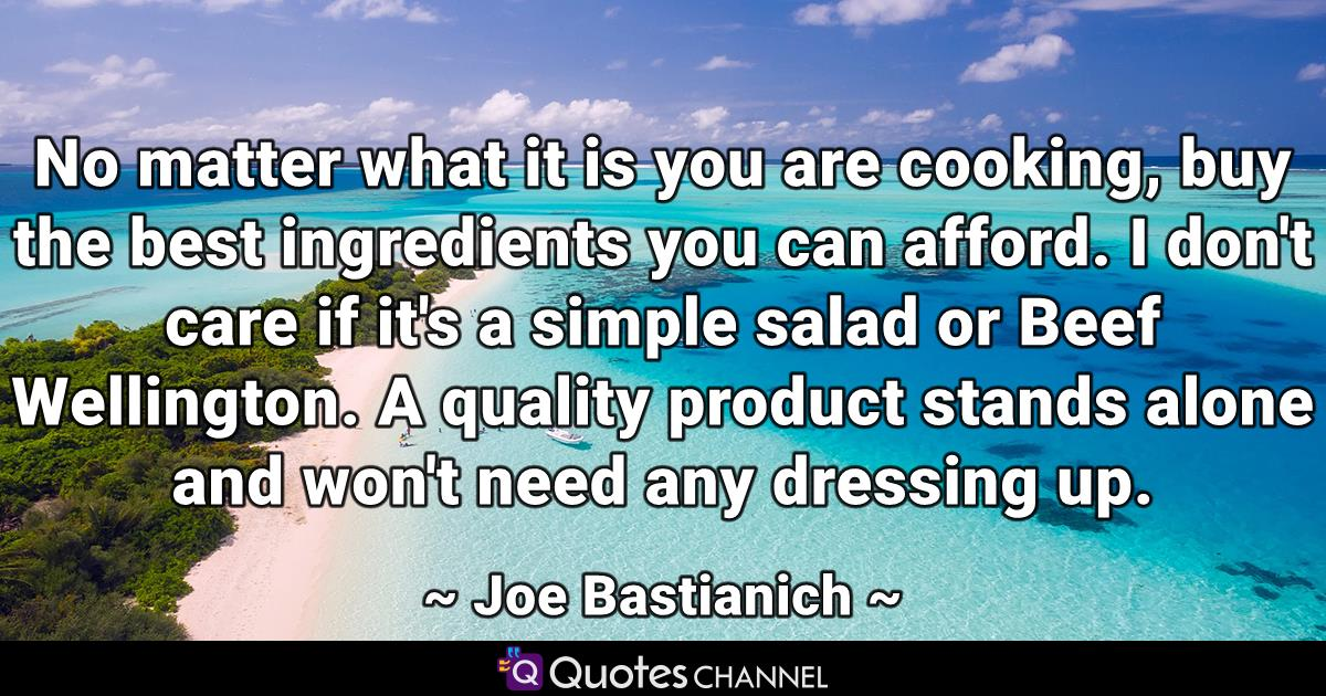 No matter what it is you are cooking, buy the best ingredients you can afford. I don't care if it's a simple salad or Beef Wellington. A quality product stands alone and won't need any dressing up.