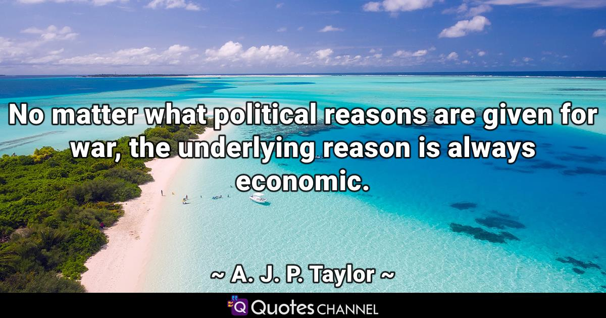No matter what political reasons are given for war, the underlying reason is always economic.