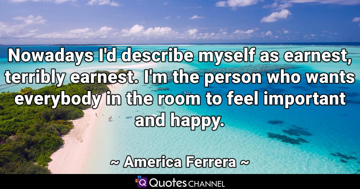 Nowadays I'd describe myself as earnest, terribly earnest. I'm the person who wants everybody in the room to feel important and happy.