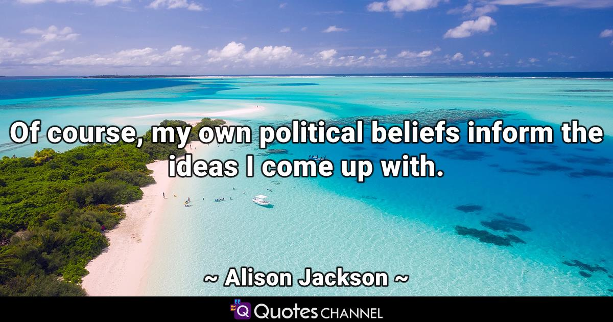 Of course, my own political beliefs inform the ideas I come up with.