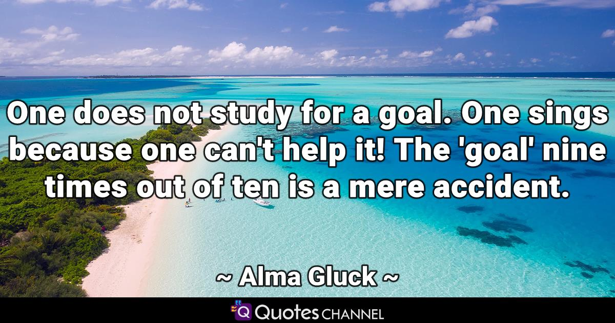 One does not study for a goal. One sings because one can't help it! The 'goal' nine times out of ten is a mere accident.