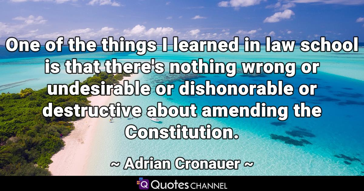 One of the things I learned in law school is that there's nothing wrong or undesirable or dishonorable or destructive about amending the Constitution.