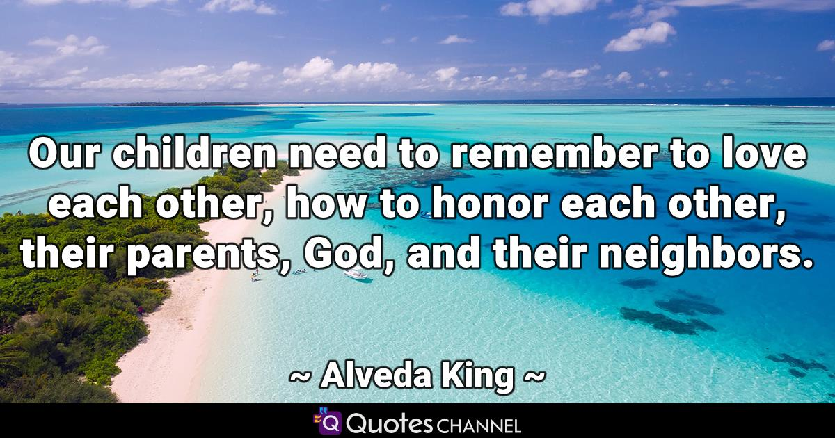 Our children need to remember to love each other, how to honor each other, their parents, God, and their neighbors.