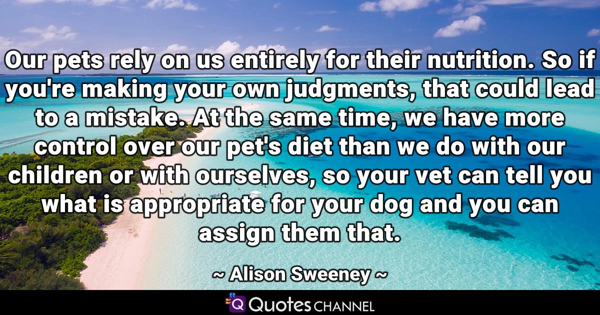 Our pets rely on us entirely for their nutrition. So if you're making your own judgments, that could lead to a mistake. At the same time, we have more control over our pet's diet than we do with our children or with ourselves, so your vet can tell you what is appropriate for your dog and you can assign them that.