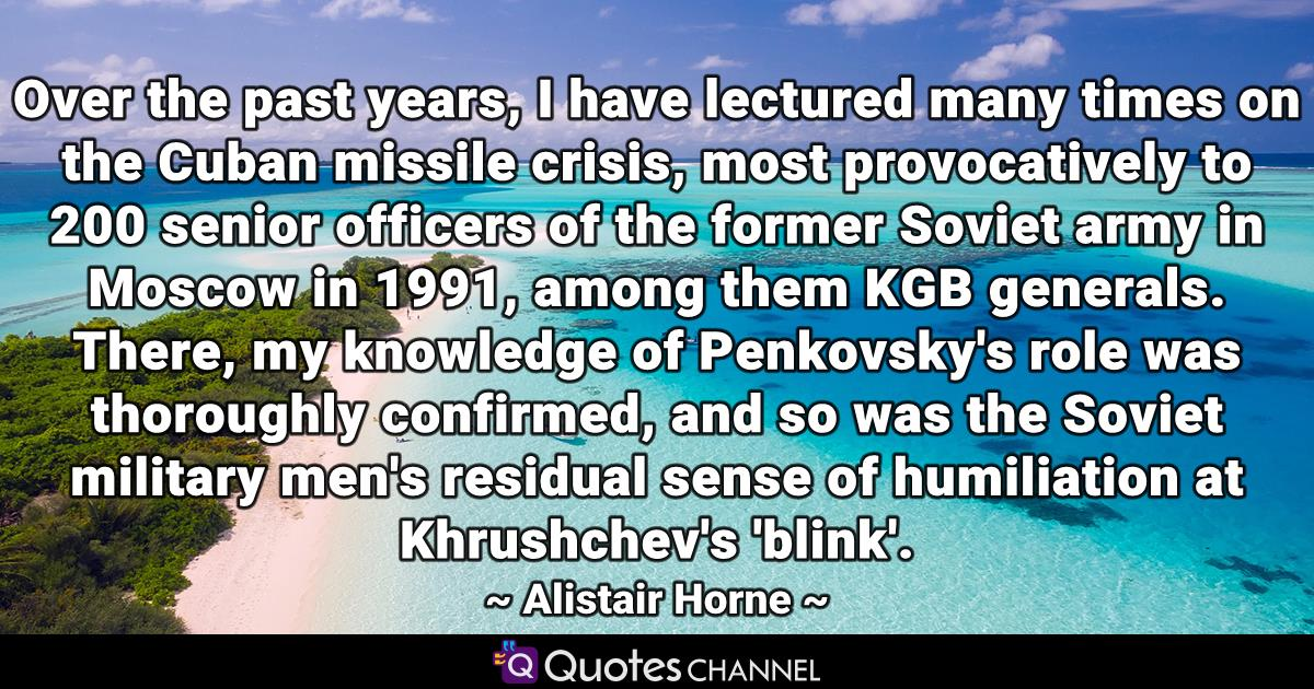 Over the past years, I have lectured many times on the Cuban missile crisis, most provocatively to 200 senior officers of the former Soviet army in Moscow in 1991, among them KGB generals. There, my knowledge of Penkovsky's role was thoroughly confirmed, and so was the Soviet military men's residual sense of humiliation at Khrushchev's 'blink'.