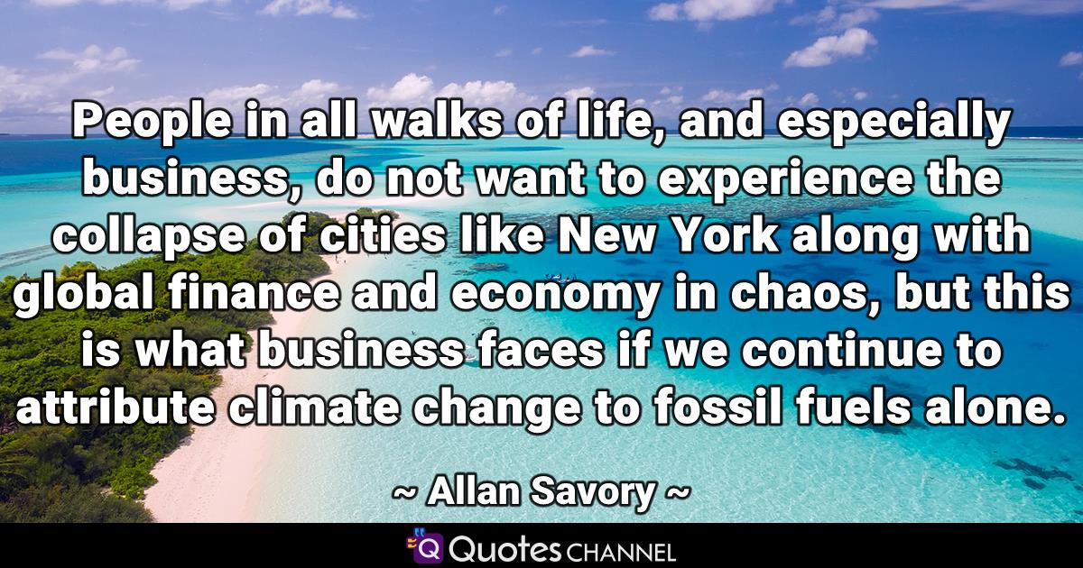 People in all walks of life, and especially business, do not want to experience the collapse of cities like New York along with global finance and economy in chaos, but this is what business faces if we continue to attribute climate change to fossil fuels alone.