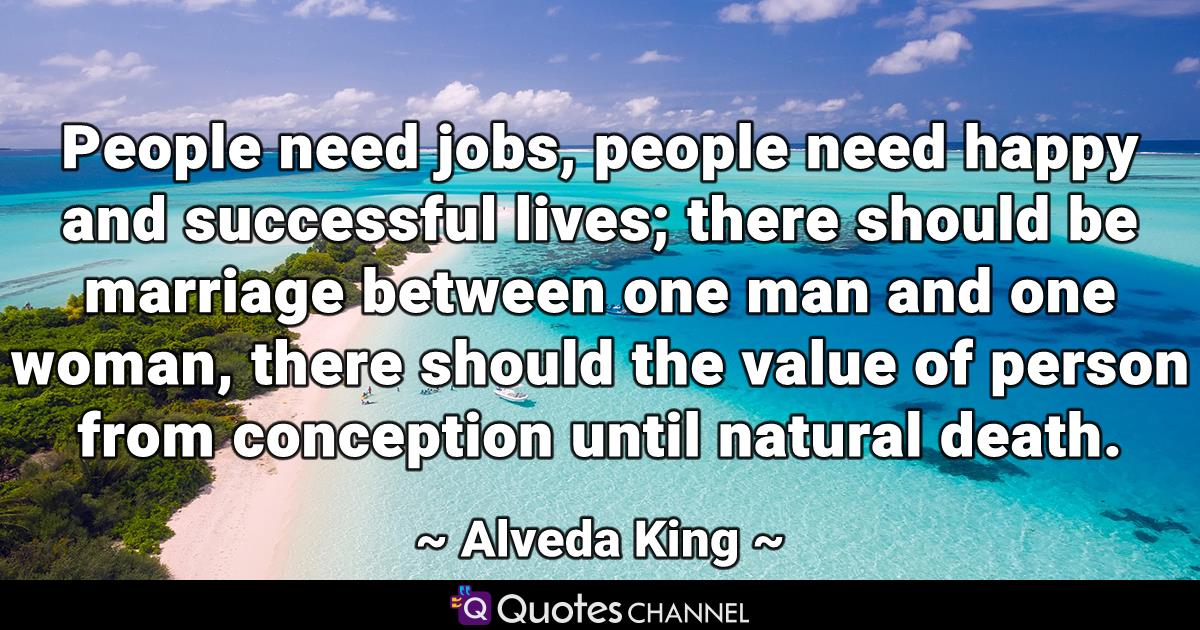 People need jobs, people need happy and successful lives; there should be marriage between one man and one woman, there should the value of person from conception until natural death.
