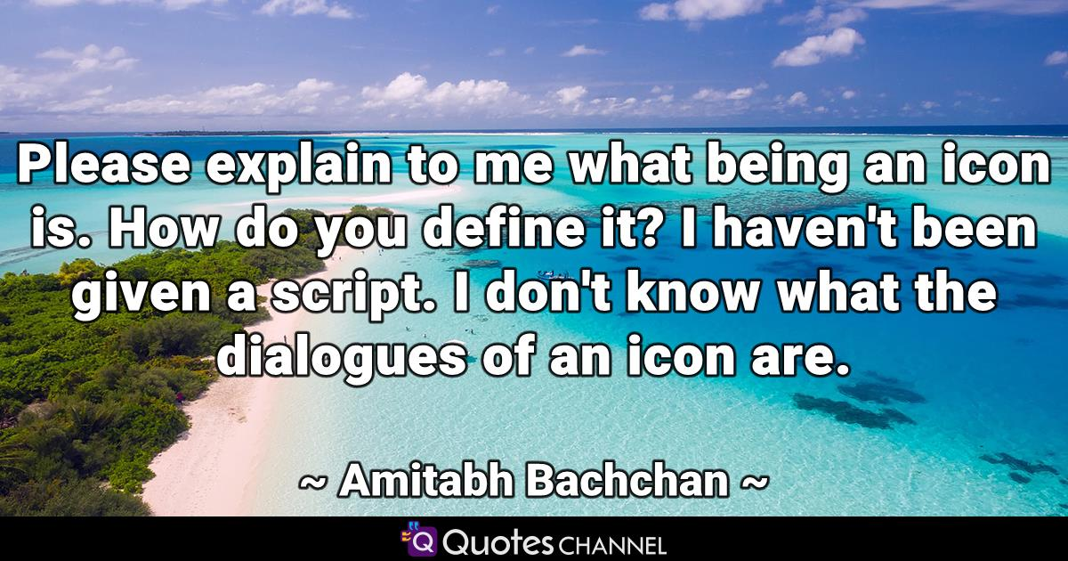 Please explain to me what being an icon is. How do you define it? I haven't been given a script. I don't know what the dialogues of an icon are.