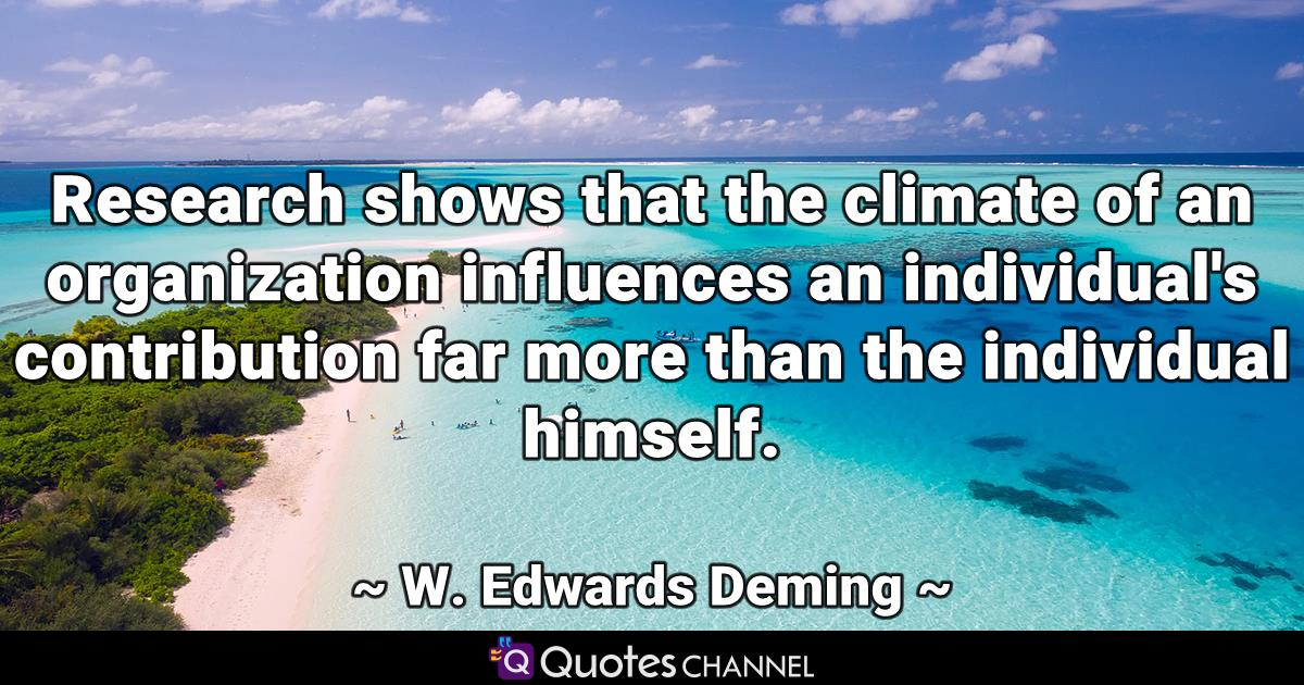 Research shows that the climate of an organization influences an individual's contribution far more than the individual himself.