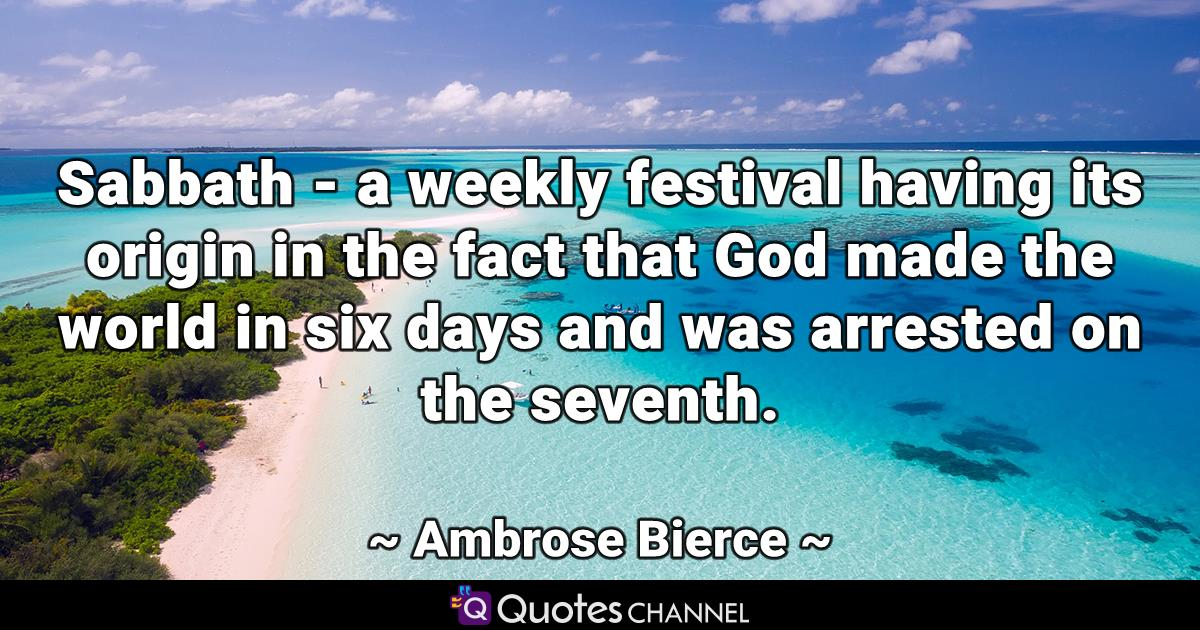 Sabbath - a weekly festival having its origin in the fact that God made the world in six days and was arrested on the seventh.