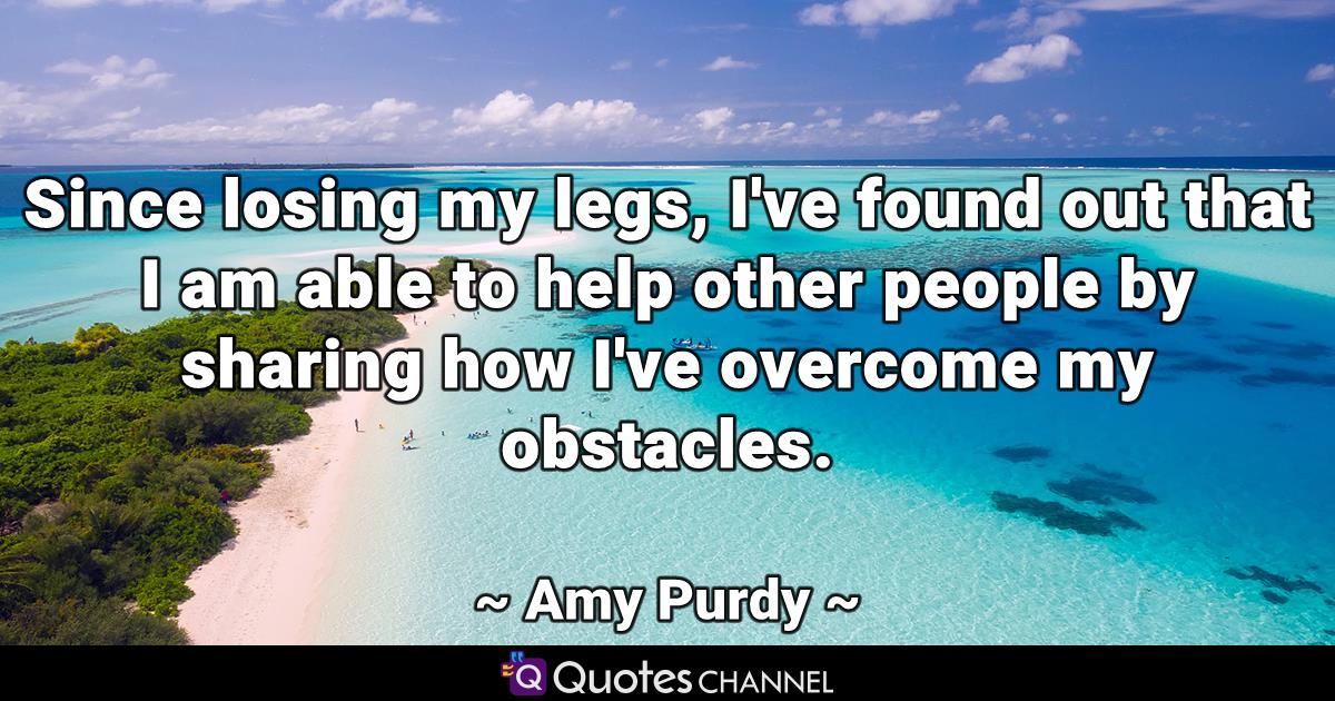Since losing my legs, I've found out that I am able to help other people by sharing how I've overcome my obstacles.