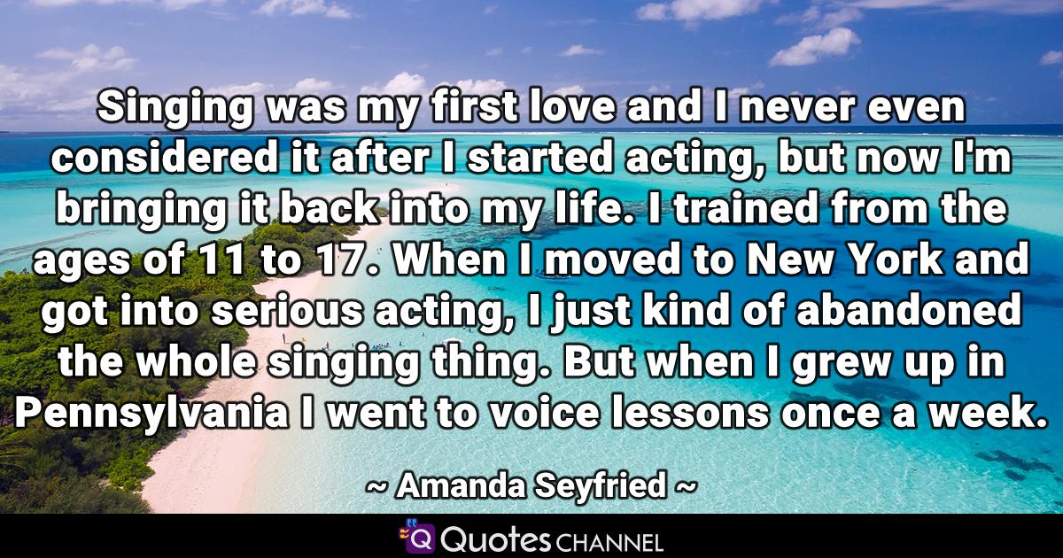 Singing was my first love and I never even considered it after I started acting, but now I'm bringing it back into my life. I trained from the ages of 11 to 17. When I moved to New York and got into serious acting, I just kind of abandoned the whole singing thing. But when I grew up in Pennsylvania I went to voice lessons once a week.