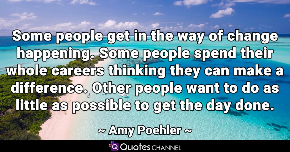 Some people get in the way of change happening. Some people spend their whole careers thinking they can make a difference. Other people want to do as little as possible to get the day done.