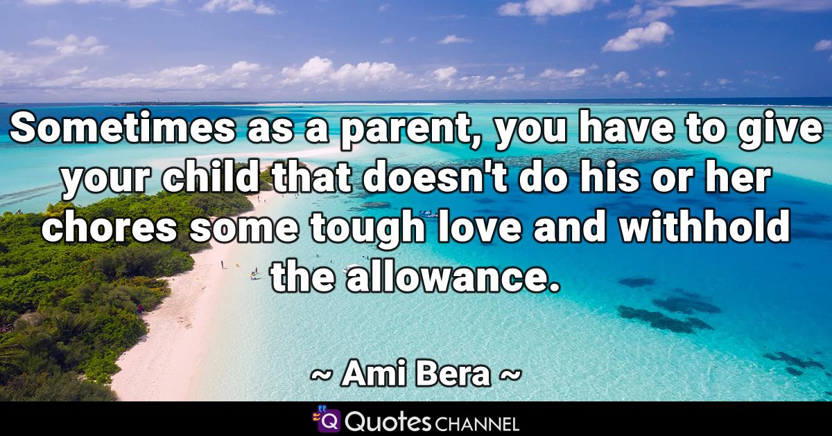Sometimes as a parent, you have to give your child that doesn't do his or her chores some tough love and withhold the allowance.