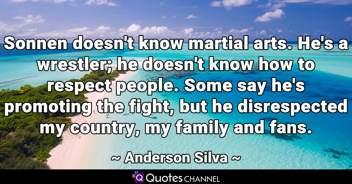 Sonnen doesn't know martial arts. He's a wrestler; he doesn't know how to respect people. Some say he's promoting the fight, but he disrespected my country, my family and fans.