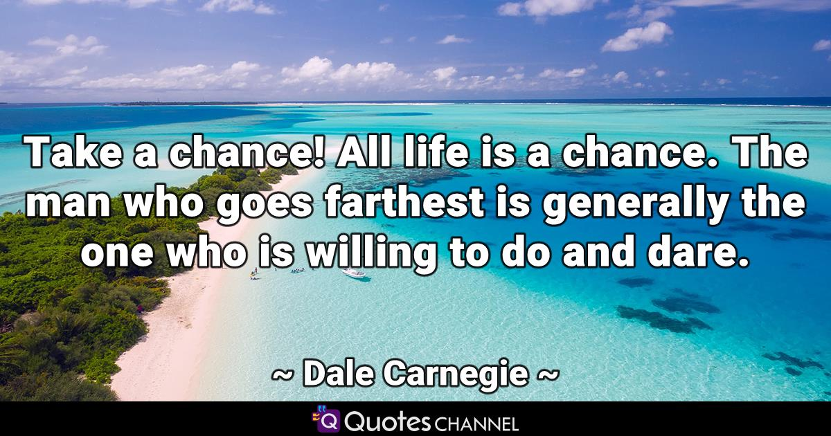 Take a chance! All life is a chance. The man who goes farthest is generally the one who is willing to do and dare.