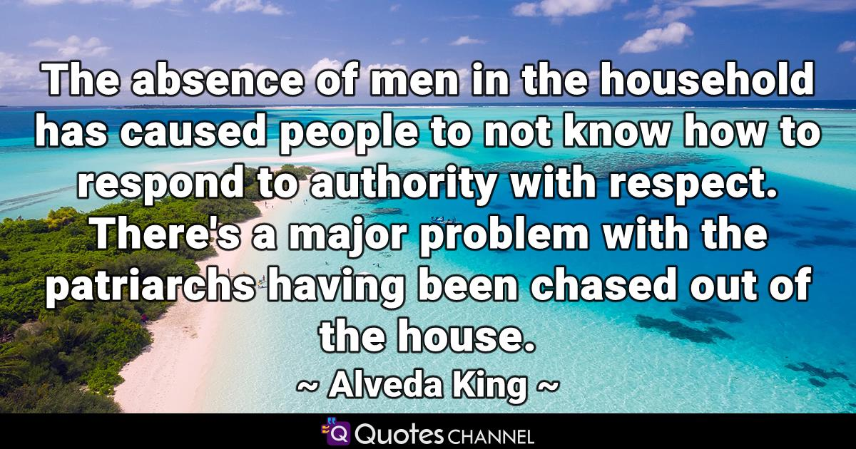 The absence of men in the household has caused people to not know how to respond to authority with respect. There's a major problem with the patriarchs having been chased out of the house.