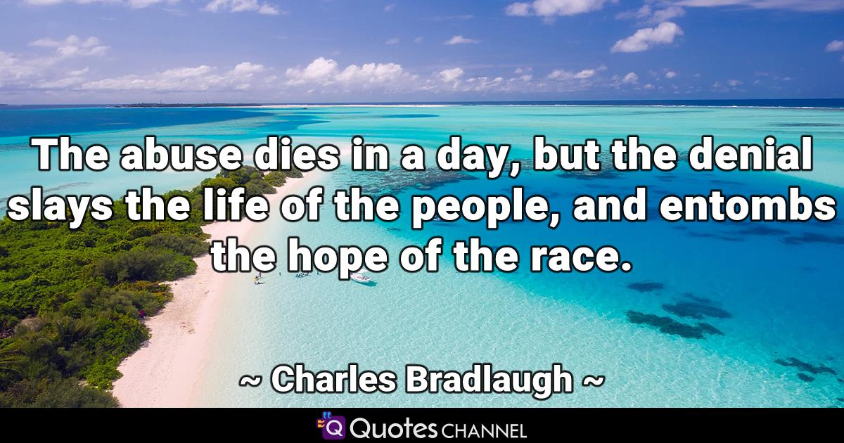 The abuse dies in a day, but the denial slays the life of the people, and entombs the hope of the race.