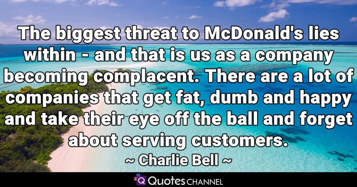 The biggest threat to McDonald's lies within - and that is us as a company becoming complacent. There are a lot of companies that get fat, dumb and happy and take their eye off the ball and forget about serving customers.