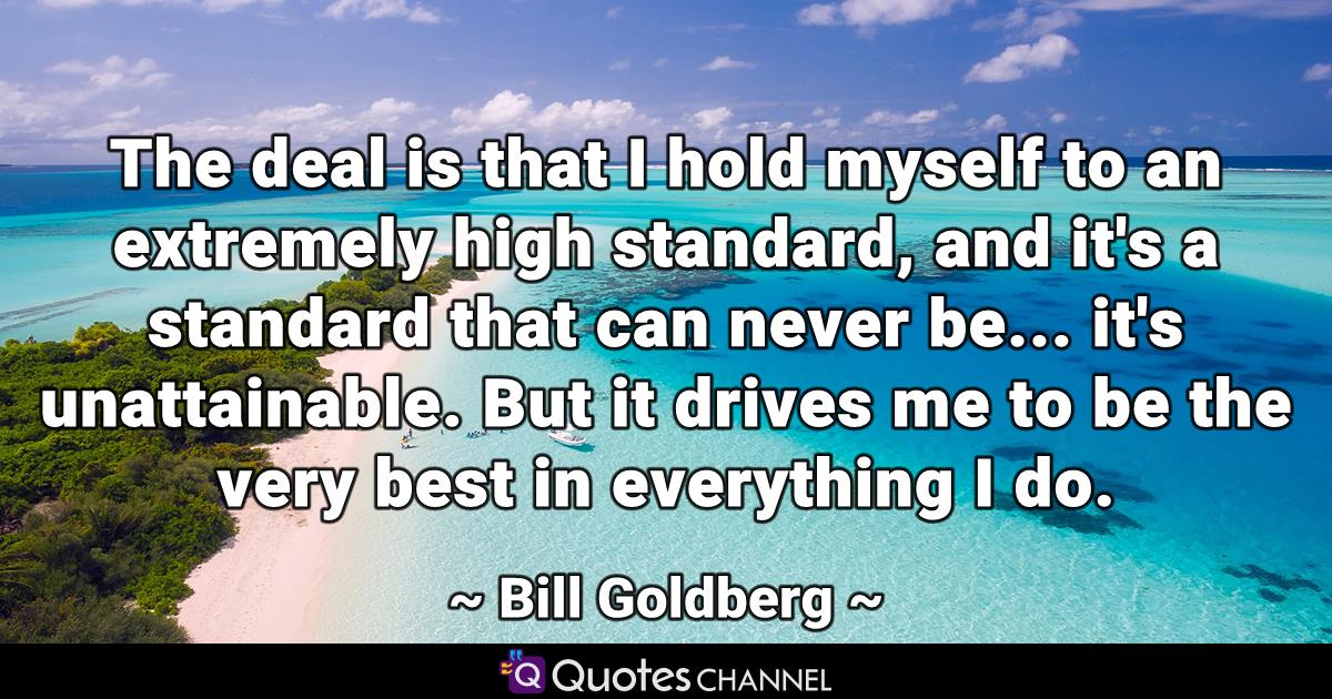 The deal is that I hold myself to an extremely high standard, and it's a standard that can never be... it's unattainable. But it drives me to be the very best in everything I do.