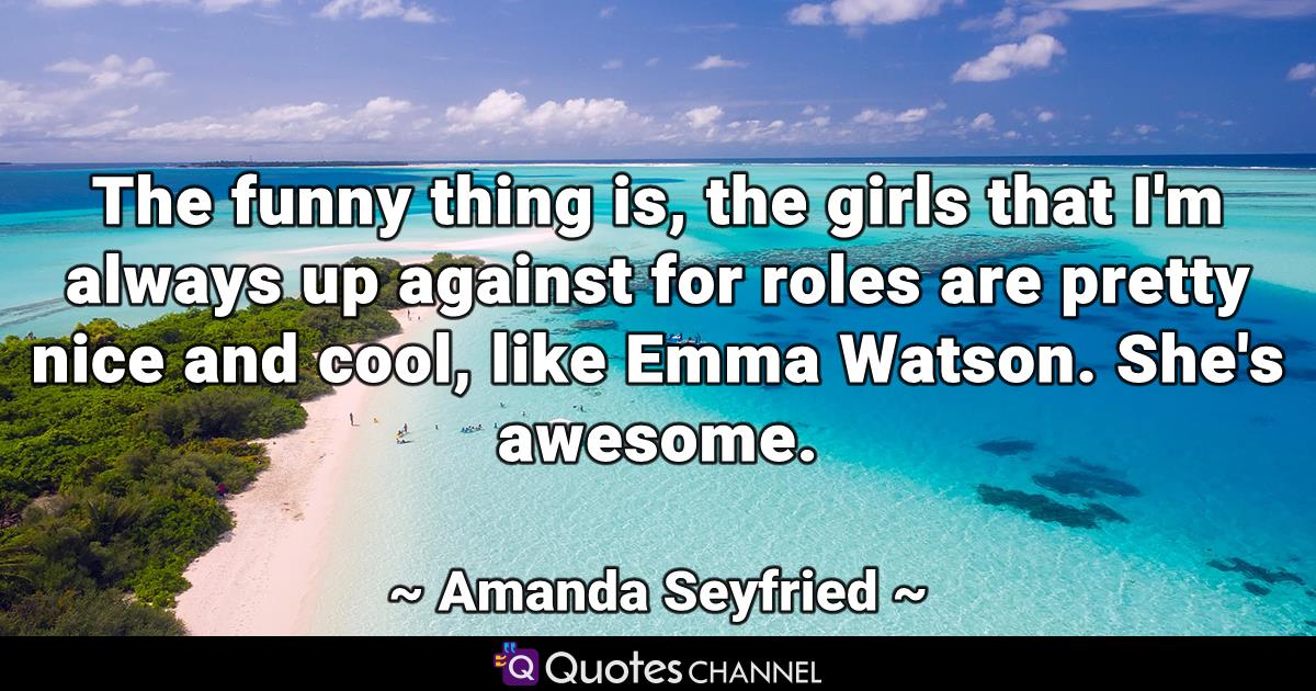 The funny thing is, the girls that I'm always up against for roles are pretty nice and cool, like Emma Watson. She's awesome.