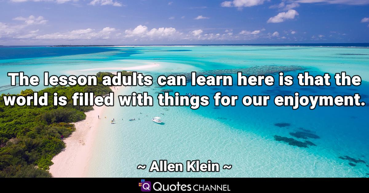 The lesson adults can learn here is that the world is filled with things for our enjoyment.