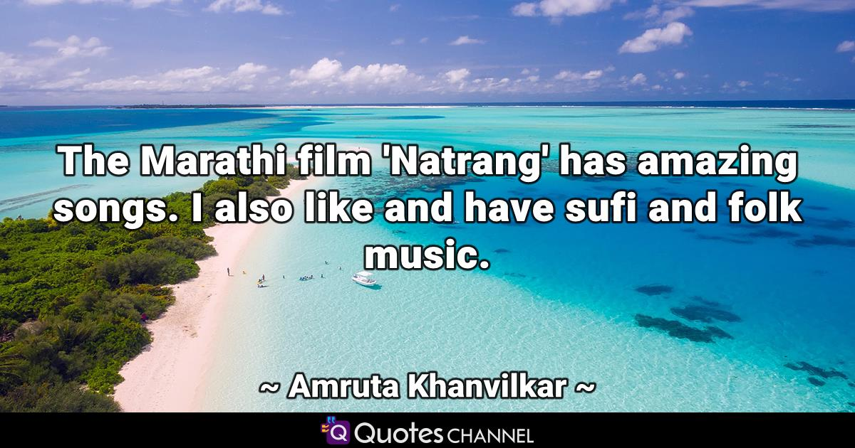 The Marathi film 'Natrang' has amazing songs. I also like and have sufi and folk music.