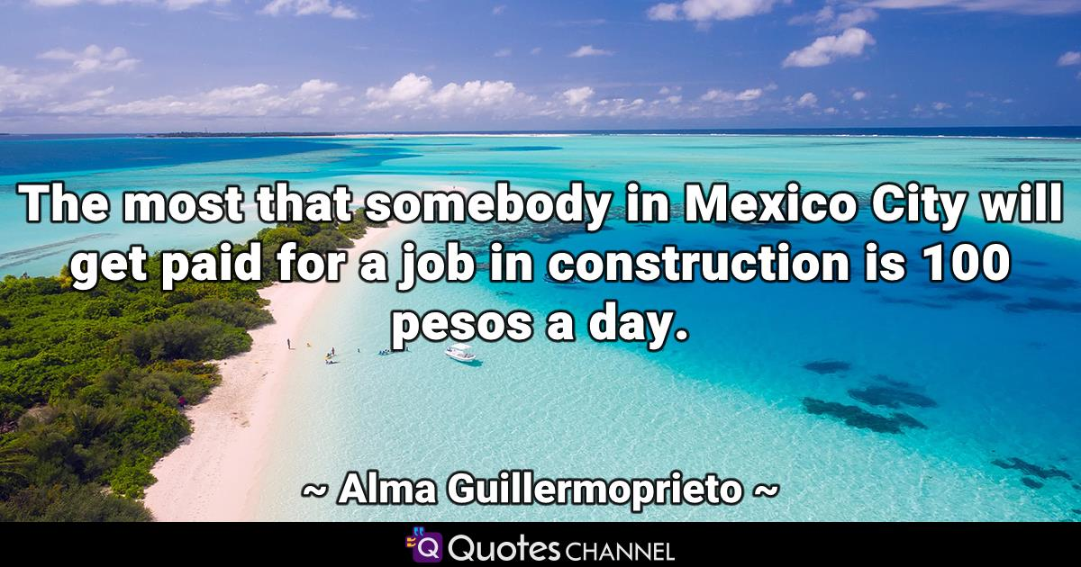 The most that somebody in Mexico City will get paid for a job in construction is 100 pesos a day.