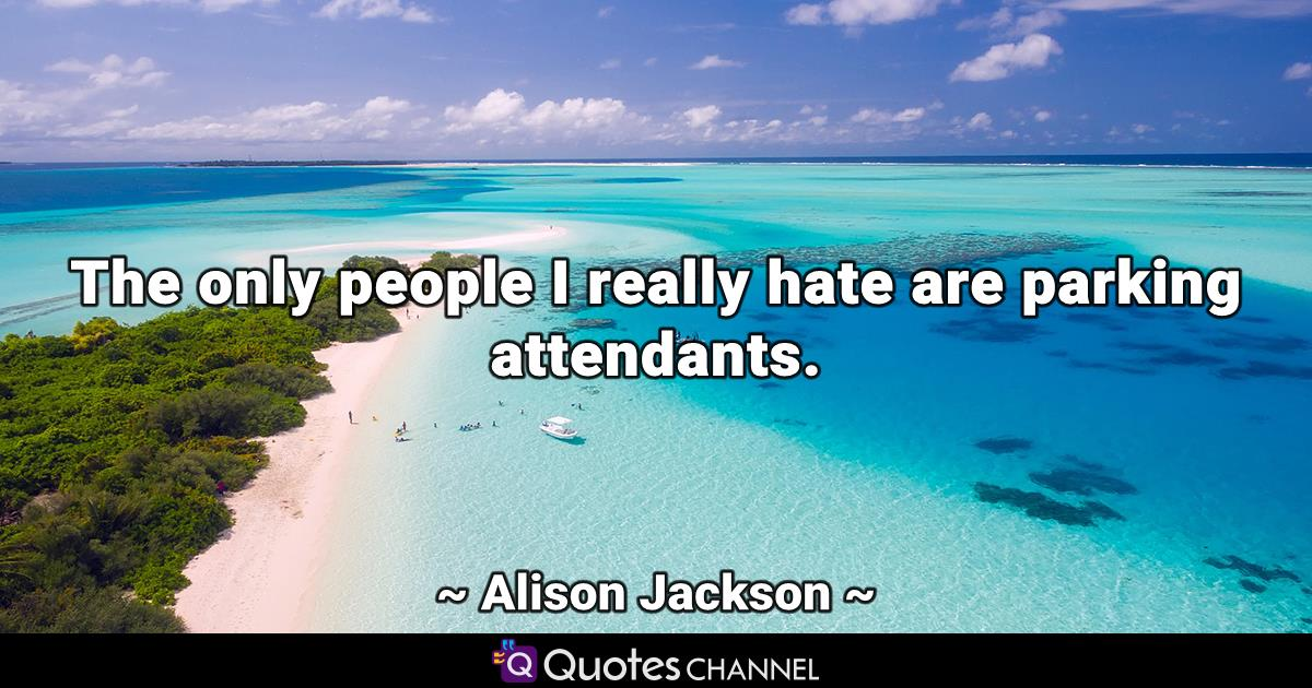 The only people I really hate are parking attendants.