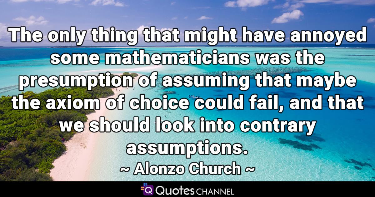 The only thing that might have annoyed some mathematicians was the presumption of assuming that maybe the axiom of choice could fail, and that we should look into contrary assumptions.