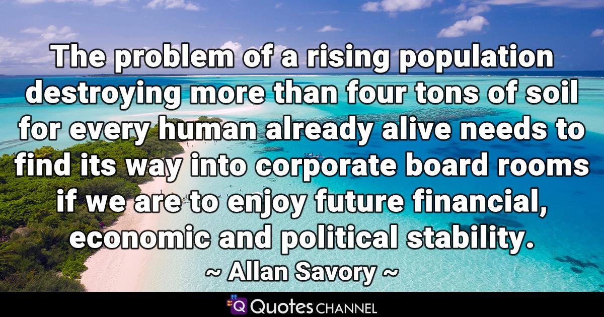 The problem of a rising population destroying more than four tons of soil for every human already alive needs to find its way into corporate board rooms if we are to enjoy future financial, economic and political stability.