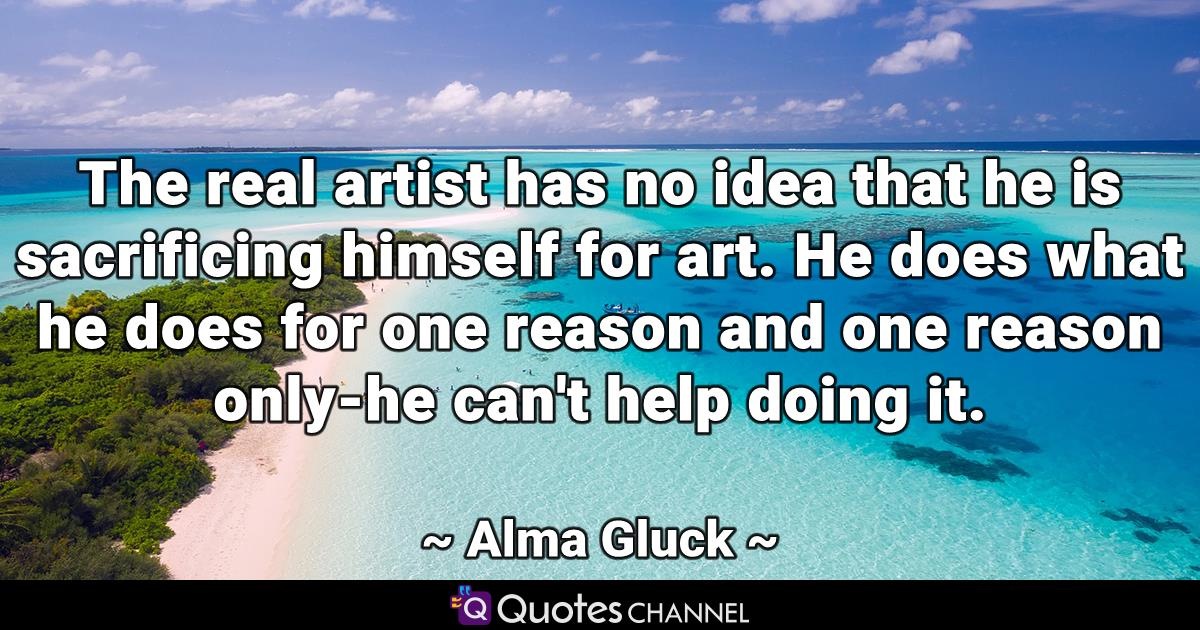 The real artist has no idea that he is sacrificing himself for art. He does what he does for one reason and one reason only-he can't help doing it.