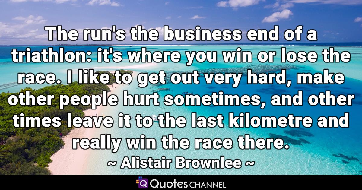 The run's the business end of a triathlon: it's where you win or lose the race. I like to get out very hard, make other people hurt sometimes, and other times leave it to the last kilometre and really win the race there.