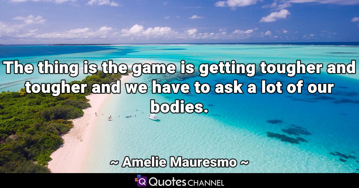 The thing is the game is getting tougher and tougher and we have to ask a lot of our bodies.