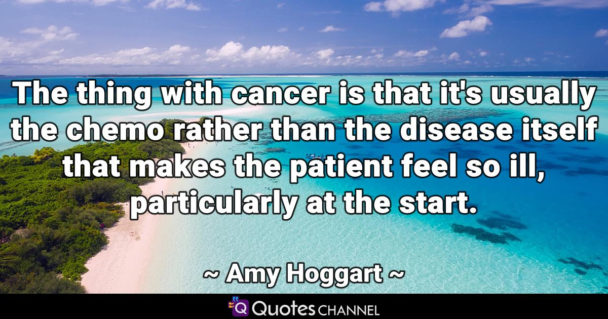 The thing with cancer is that it's usually the chemo rather than the disease itself that makes the patient feel so ill, particularly at the start.