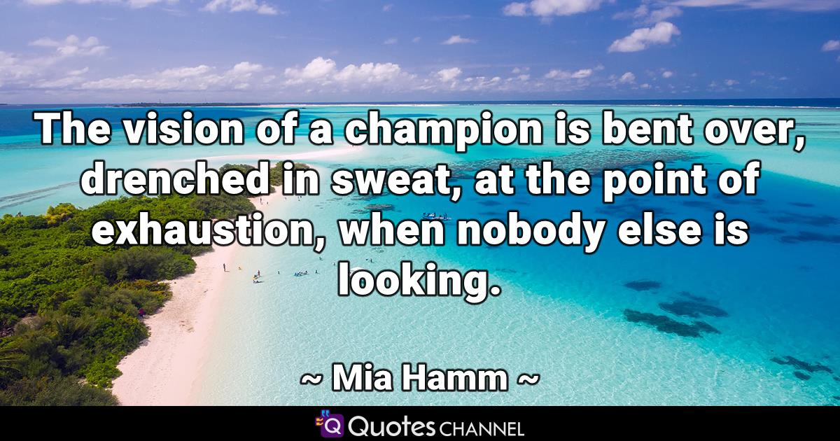 The Vision Of A Champion Is Bent Over Drenched In Sweat At The Point Of Exhaustion When Nobody Else Is Looking Quoteschannel