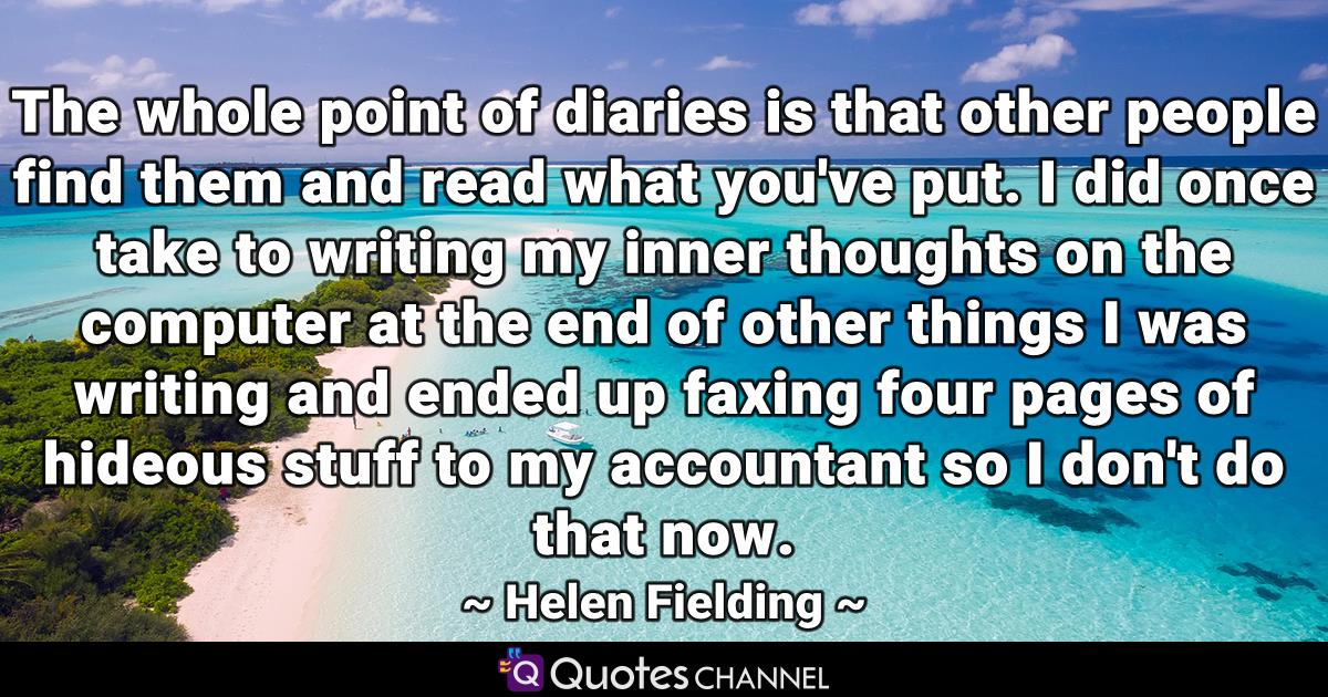 The whole point of diaries is that other people find them and read what you've put. I did once take to writing my inner thoughts on the computer at the end of other things I was writing and ended up faxing four pages of hideous stuff to my accountant so I don't do that now.