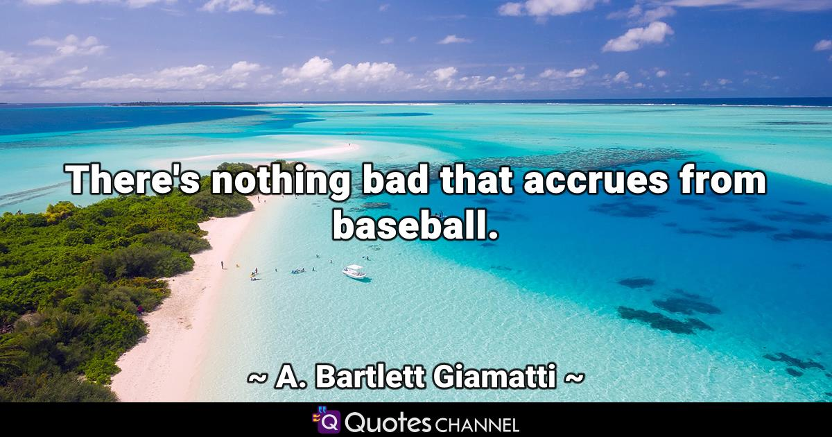 There's nothing bad that accrues from baseball.