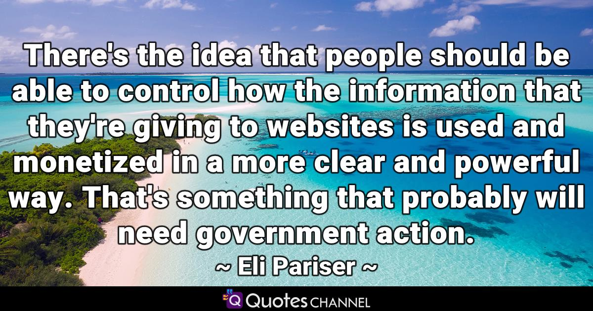 There's the idea that people should be able to control how the information that they're giving to websites is used and monetized in a more clear and powerful way. That's something that probably will need government action.