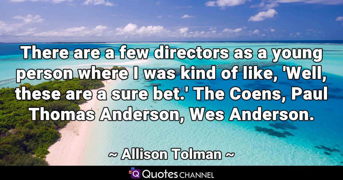 There are a few directors as a young person where I was kind of like, 'Well, these are a sure bet.' The Coens, Paul Thomas Anderson, Wes Anderson.