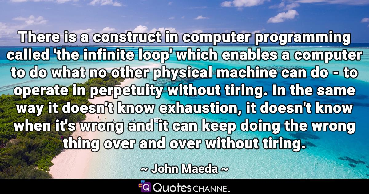 There is a construct in computer programming called 'the infinite loop' which enables a computer to do what no other physical machine can do - to operate in perpetuity without tiring. In the same way it doesn't know exhaustion, it doesn't know when it's wrong and it can keep doing the wrong thing over and over without tiring.