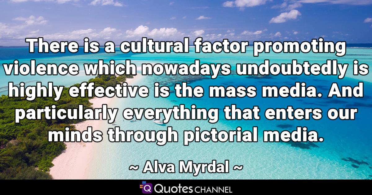 There is a cultural factor promoting violence which nowadays undoubtedly is highly effective is the mass media. And particularly everything that enters our minds through pictorial media.
