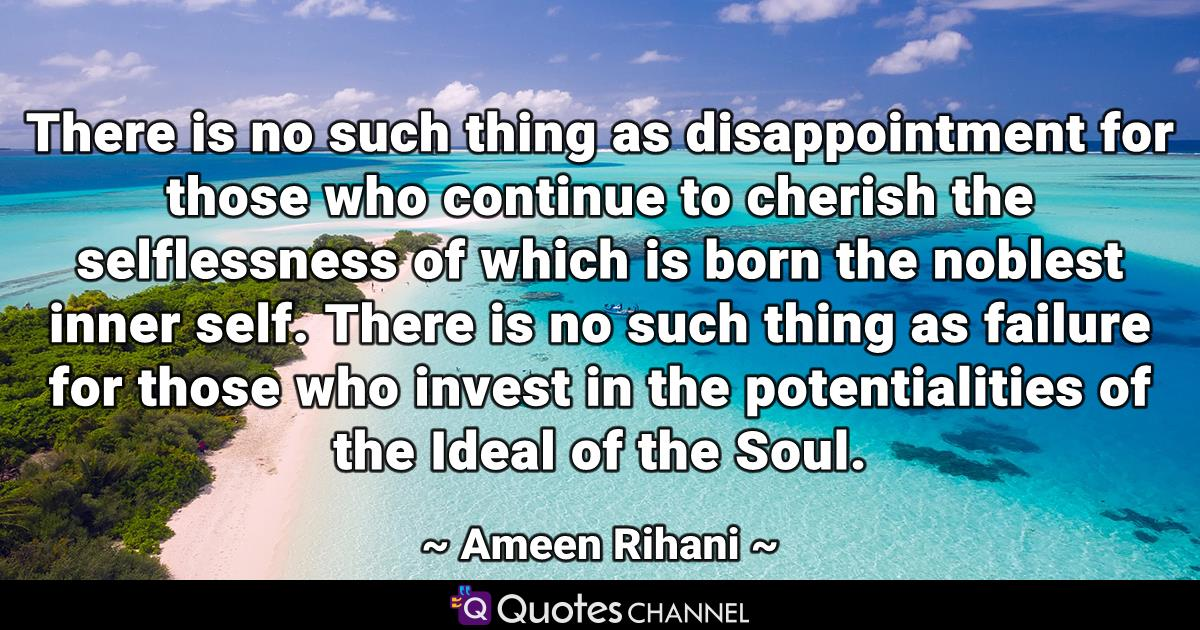 There is no such thing as disappointment for those who continue to cherish the selflessness of which is born the noblest inner self. There is no such thing as failure for those who invest in the potentialities of the Ideal of the Soul.