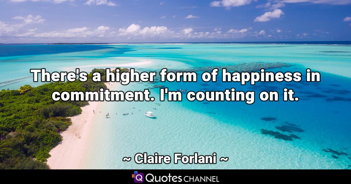 There's a higher form of happiness in commitment. I'm counting on it.