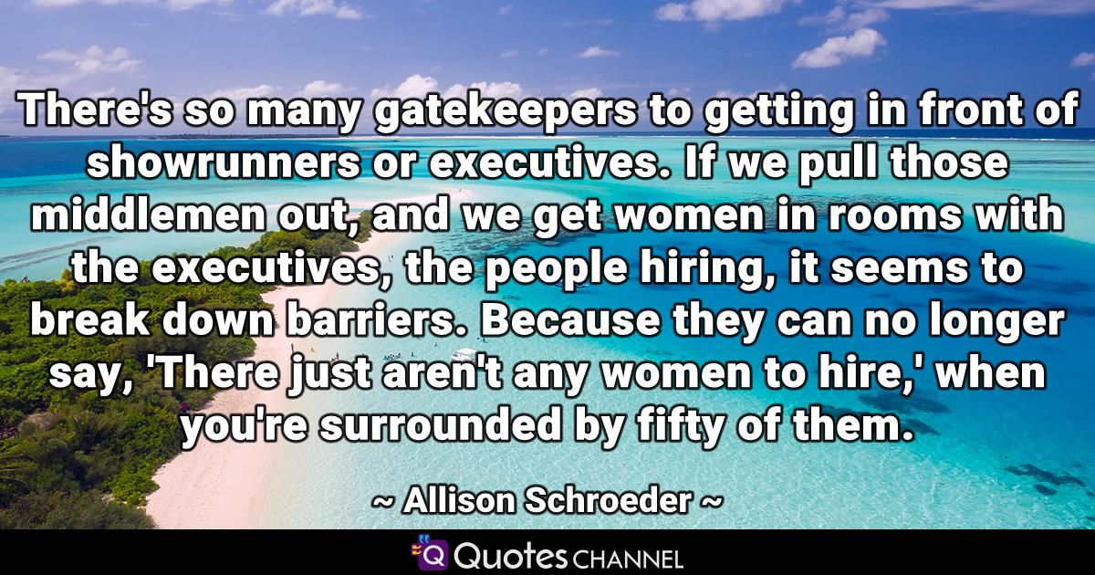 There's so many gatekeepers to getting in front of showrunners or executives. If we pull those middlemen out, and we get women in rooms with the executives, the people hiring, it seems to break down barriers. Because they can no longer say, 'There just aren't any women to hire,' when you're surrounded by fifty of them.